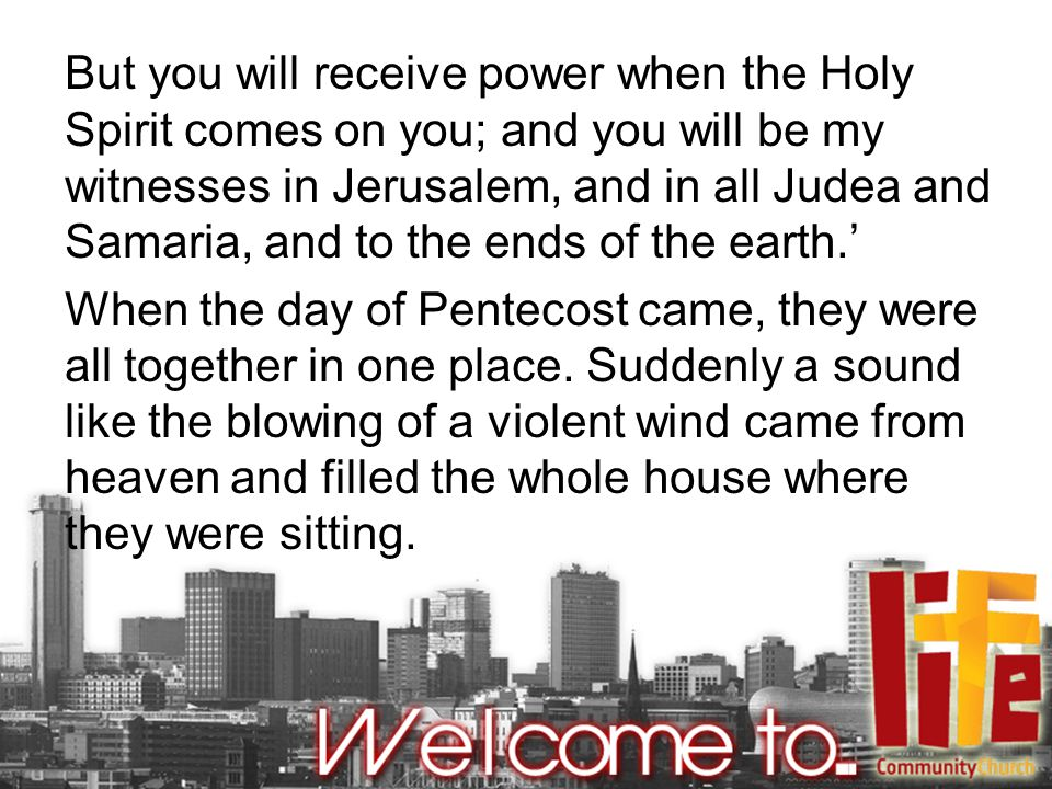 But you will receive power when the Holy Spirit comes on you; and you will be my witnesses in Jerusalem, and in all Judea and Samaria, and to the ends of the earth.' When the day of Pentecost came, they were all together in one place.