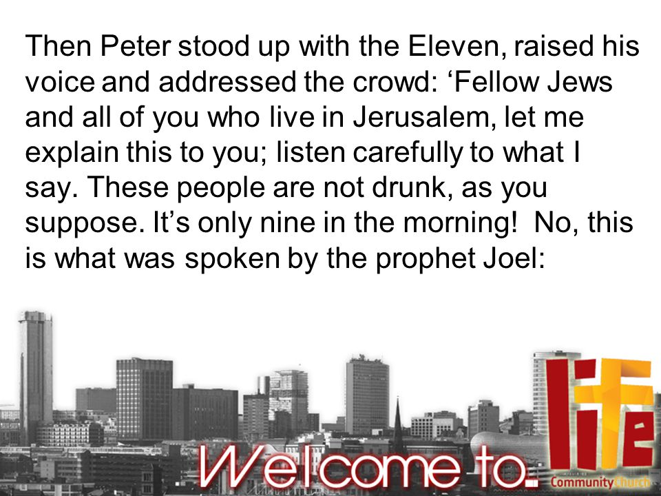 Then Peter stood up with the Eleven, raised his voice and addressed the crowd: 'Fellow Jews and all of you who live in Jerusalem, let me explain this to you; listen carefully to what I say.