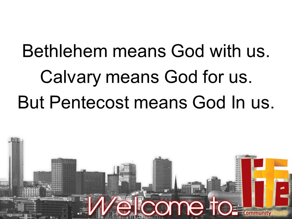 Bethlehem means God with us. Calvary means God for us. But Pentecost means God In us.