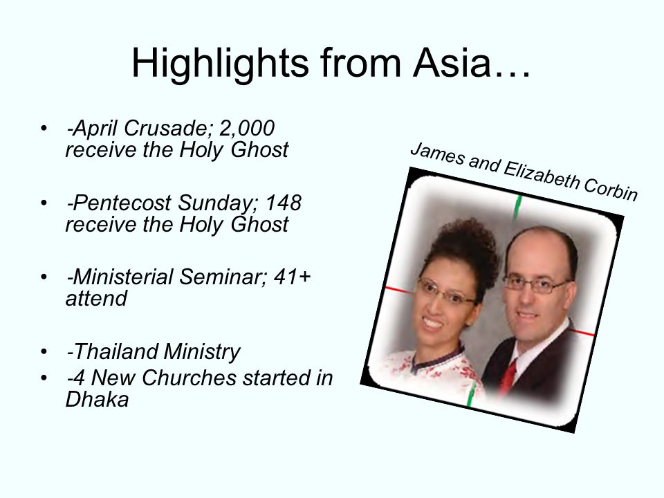 Highlights from Asia… ‐ April Crusade; 2,000 receive the Holy Ghost ‐ Pentecost Sunday; 148 receive the Holy Ghost ‐ Ministerial Seminar; 41+ attend ‐ Thailand Ministry ‐ 4 New Churches started in Dhaka James and Elizabeth Corbin
