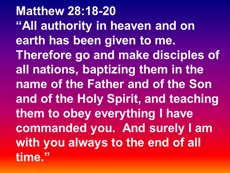 "Matthew 28:18-20 ""All authority in heaven and on earth has been given to me. Therefore go and make disciples of all nations, baptizing them in the nam"