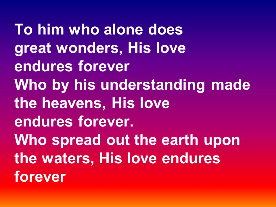 To him who alone does great wonders, His love endures forever Who by his understanding made the heavens, His love endures forever. Who spread out the