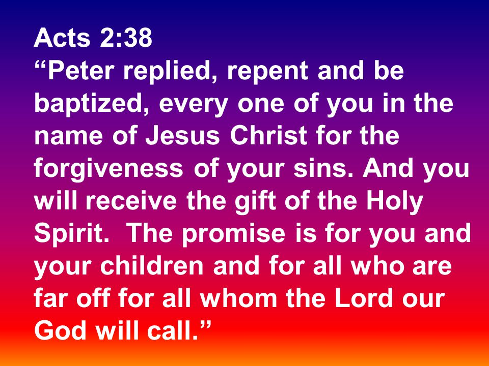 "Acts 2:38 ""Peter replied, repent and be baptized, every one of you in the name of Jesus Christ for the forgiveness of your sins. And you will receive"