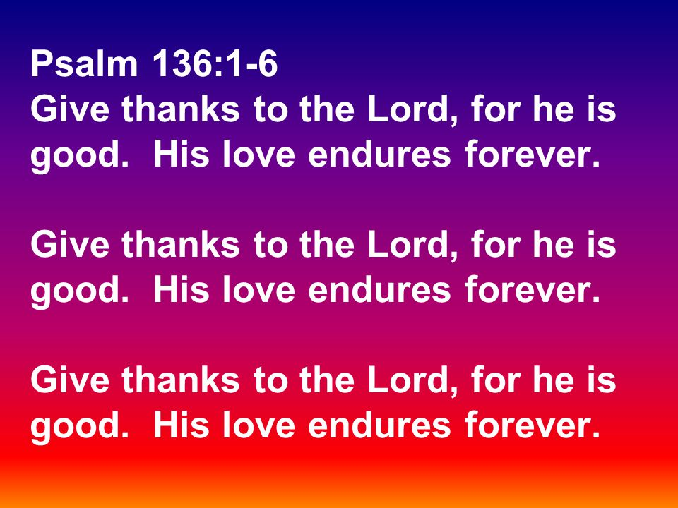 Psalm 136:1-6 Give thanks to the Lord, for he is good.