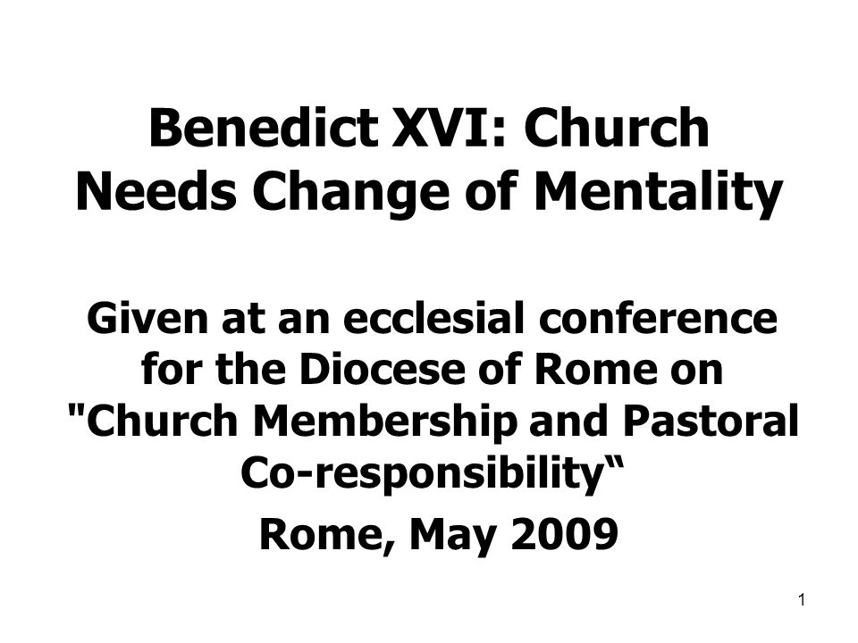 1 Benedict XVI: Church Needs Change of Mentality Given at an ecclesial conference for the Diocese of Rome on Church Membership and Pastoral Co-responsibility Rome, May 2009