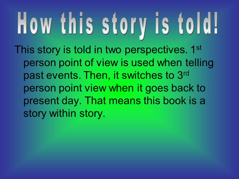 This story is told in two perspectives. 1 st person point of view is used when telling past events. Then, it switches to 3 rd person point view when i