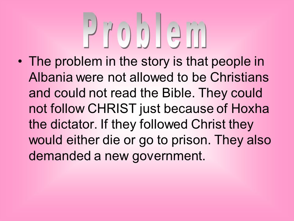 The problem in the story is that people in Albania were not allowed to be Christians and could not read the Bible. They could not follow CHRIST just b