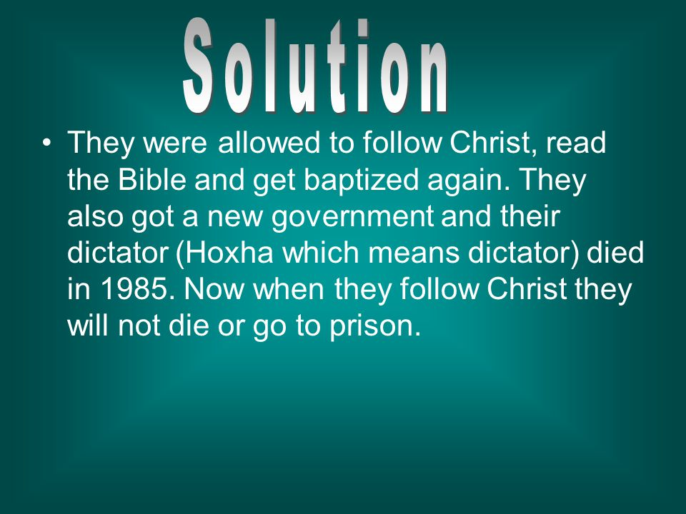 They were allowed to follow Christ, read the Bible and get baptized again. They also got a new government and their dictator (Hoxha which means dictat
