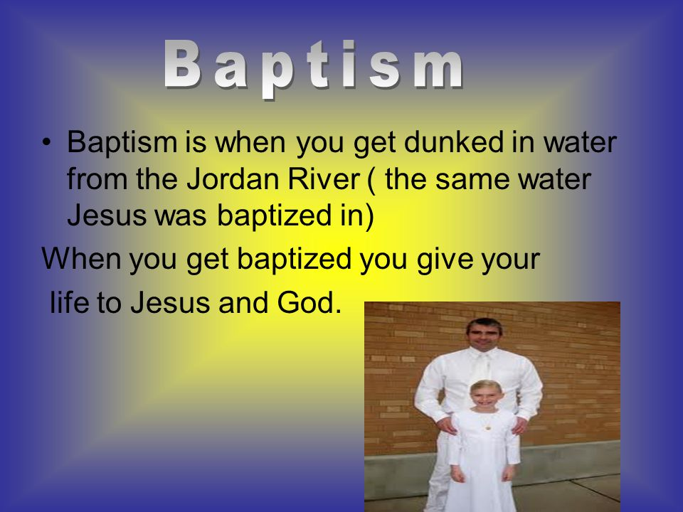 Baptism is when you get dunked in water from the Jordan River ( the same water Jesus was baptized in) When you get baptized you give your life to Jesus and God.
