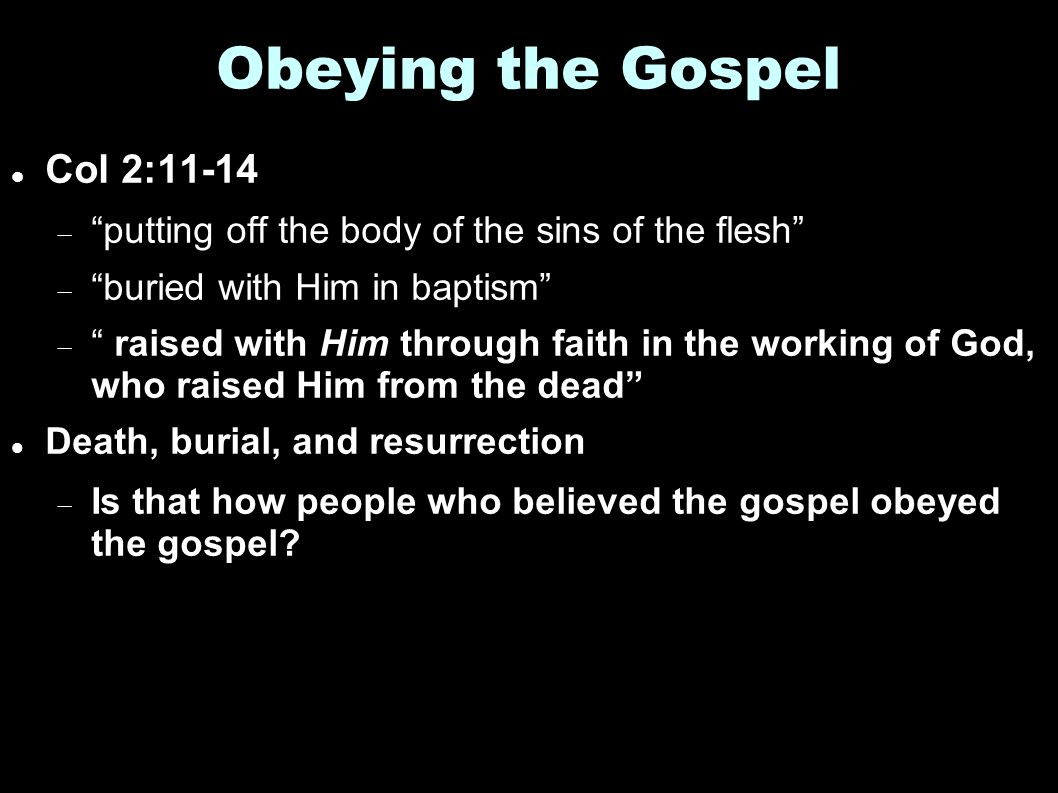 Obeying the Gospel Col 2:11-14  putting off the body of the sins of the flesh  buried with Him in baptism  raised with Him through faith in the working of God, who raised Him from the dead Death, burial, and resurrection  Is that how people who believed the gospel obeyed the gospel?