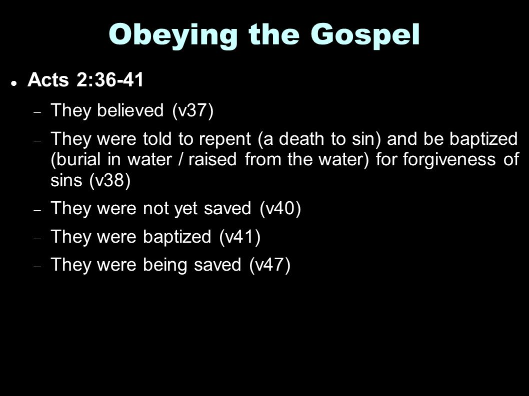 Obeying the Gospel Acts 2:36-41  They believed (v37)  They were told to repent (a death to sin) and be baptized (burial in water / raised from the water) for forgiveness of sins (v38)  They were not yet saved (v40)  They were baptized (v41)  They were being saved (v47)