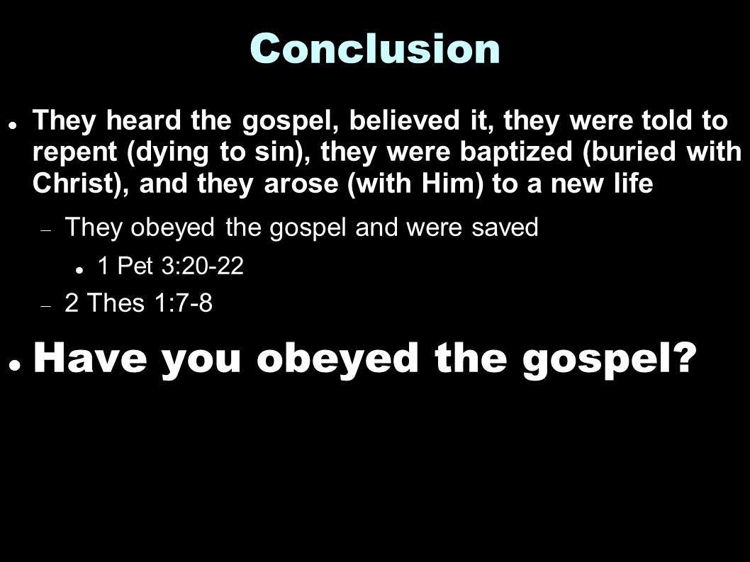 Conclusion They heard the gospel, believed it, they were told to repent (dying to sin), they were baptized (buried with Christ), and they arose (with