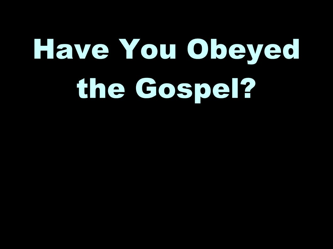 Have You Obeyed the Gospel?