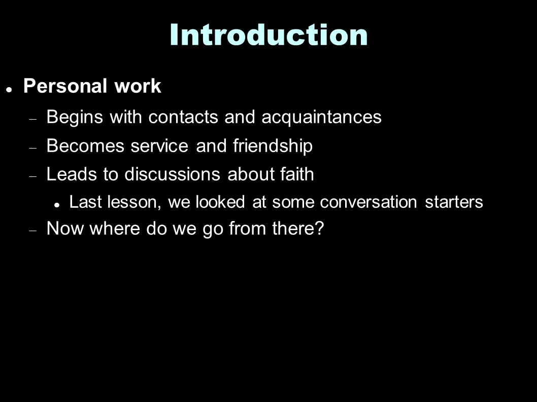 Introduction Personal work  Begins with contacts and acquaintances  Becomes service and friendship  Leads to discussions about faith Last lesson, we looked at some conversation starters  Now where do we go from there?