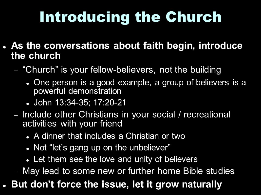 Introducing the Church As the conversations about faith begin, introduce the church  Church is your fellow-believers, not the building One person is a good example, a group of believers is a powerful demonstration John 13:34-35; 17:20-21  Include other Christians in your social / recreational activities with your friend A dinner that includes a Christian or two Not let's gang up on the unbeliever Let them see the love and unity of believers  May lead to some new or further home Bible studies But don't force the issue, let it grow naturally