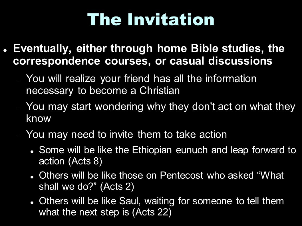 The Invitation Eventually, either through home Bible studies, the correspondence courses, or casual discussions  You will realize your friend has all the information necessary to become a Christian  You may start wondering why they don t act on what they know  You may need to invite them to take action Some will be like the Ethiopian eunuch and leap forward to action (Acts 8) Others will be like those on Pentecost who asked What shall we do? (Acts 2) Others will be like Saul, waiting for someone to tell them what the next step is (Acts 22)