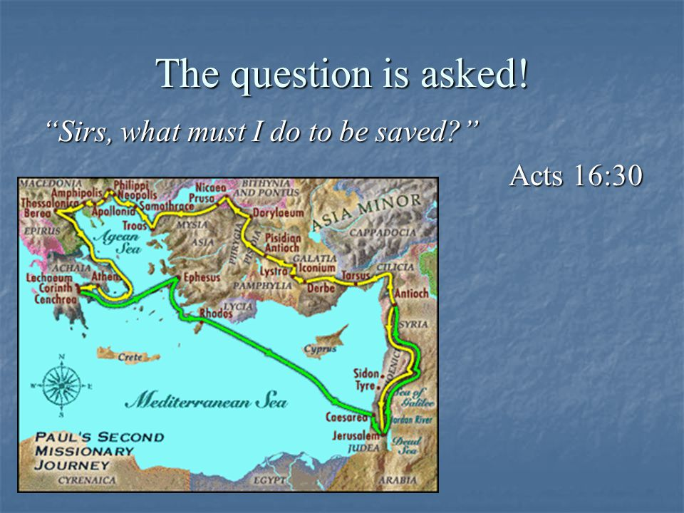 The question is asked! Sirs, what must I do to be saved? Acts 16:30