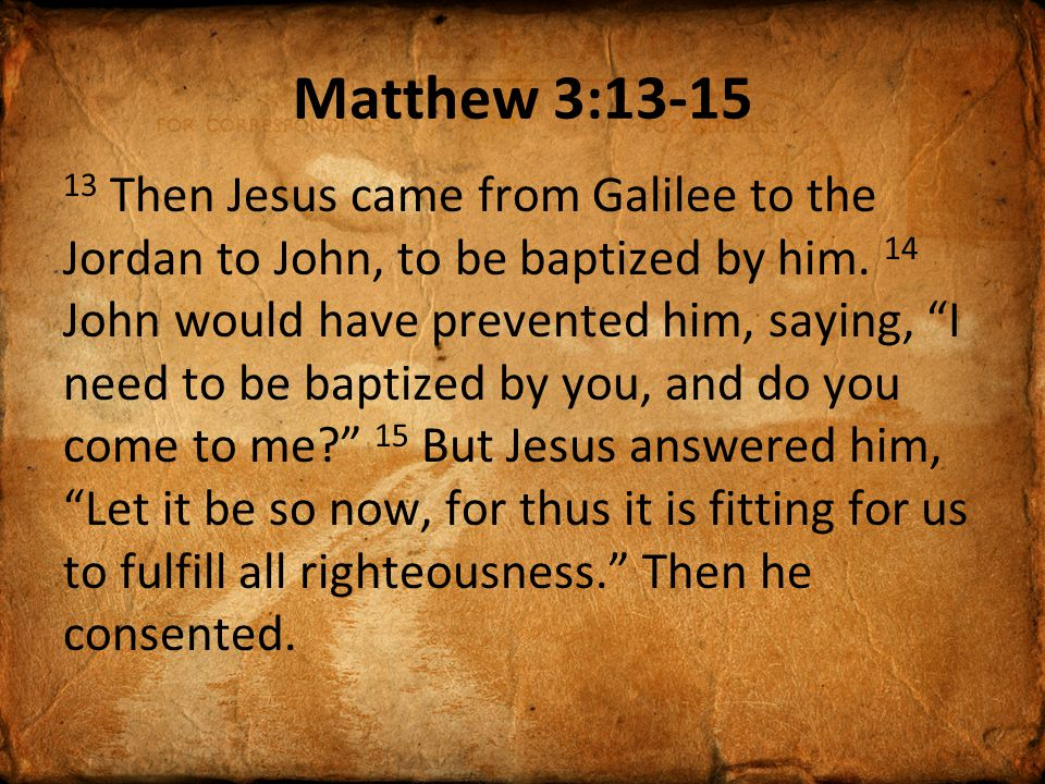 Matthew 3:13-15 13 Then Jesus came from Galilee to the Jordan to John, to be baptized by him.