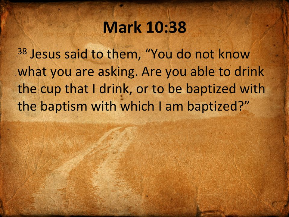 Mark 10:38 38 Jesus said to them, You do not know what you are asking.