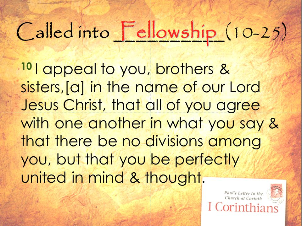 Called into __________(10-25) 10 I appeal to you, brothers & sisters,[a] in the name of our Lord Jesus Christ, that all of you agree with one another in what you say & that there be no divisions among you, but that you be perfectly united in mind & thought.
