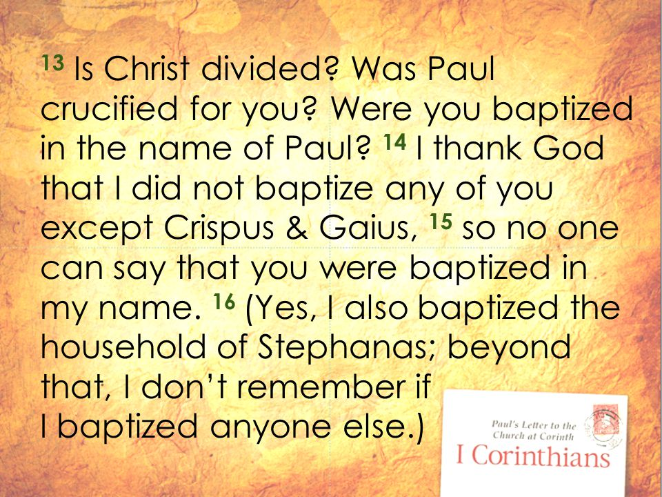 13 Is Christ divided. Was Paul crucified for you.