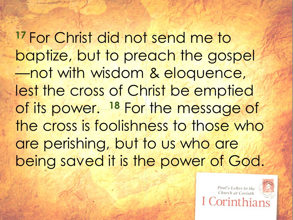 17 For Christ did not send me to baptize, but to preach the gospel —not with wisdom & eloquence, lest the cross of Christ be emptied of its power.