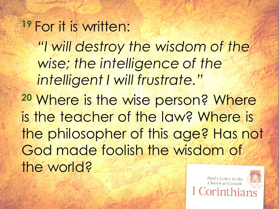 19 For it is written: I will destroy the wisdom of the wise; the intelligence of the intelligent I will frustrate. 20 Where is the wise person.