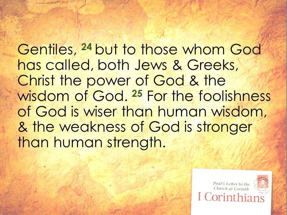 Gentiles, 24 but to those whom God has called, both Jews & Greeks, Christ the power of God & the wisdom of God.