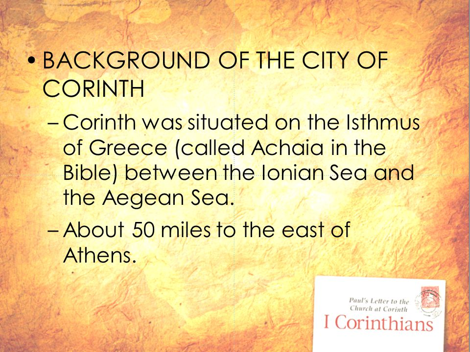 BACKGROUND OF THE CITY OF CORINTH –Corinth was situated on the Isthmus of Greece (called Achaia in the Bible) between the Ionian Sea and the Aegean Sea.