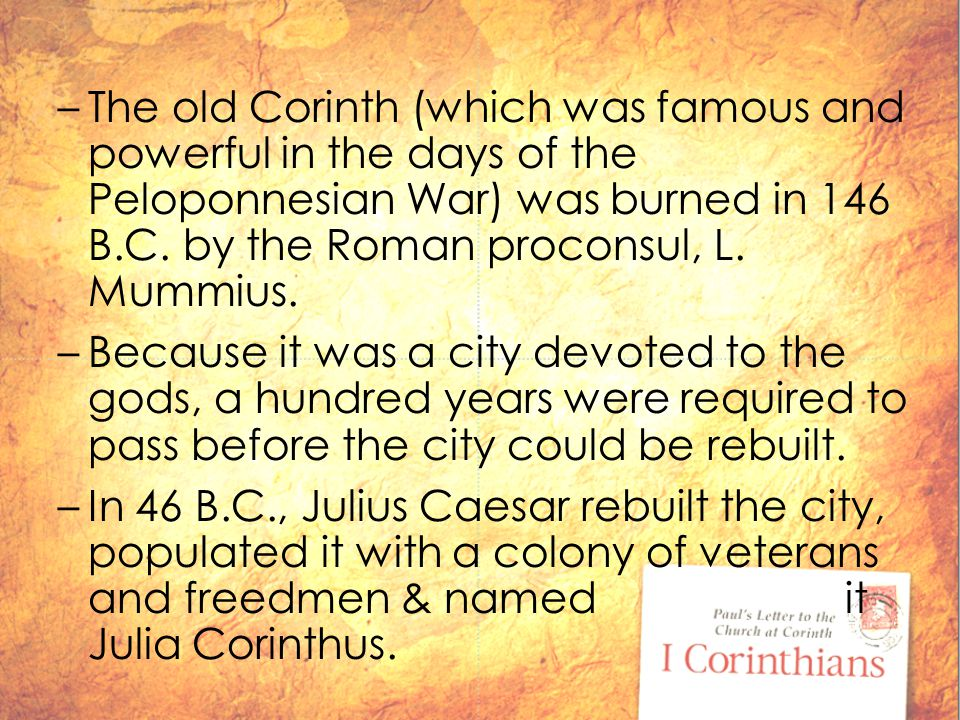 –The old Corinth (which was famous and powerful in the days of the Peloponnesian War) was burned in 146 B.C.