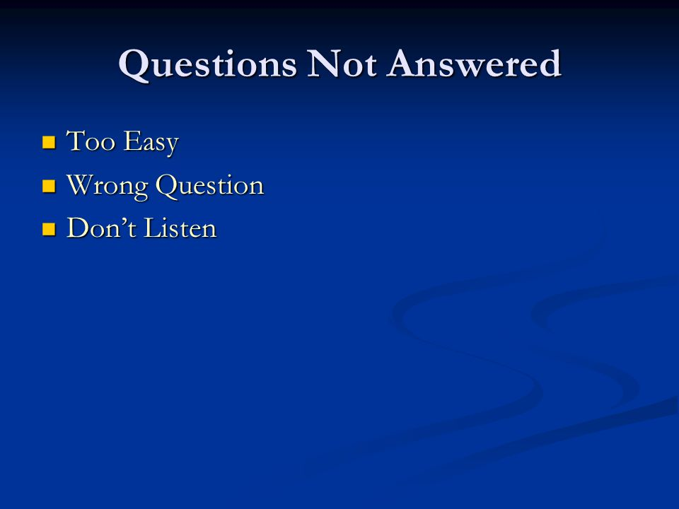 Questions Not Answered Too Easy Too Easy Wrong Question Wrong Question Don't Listen Don't Listen