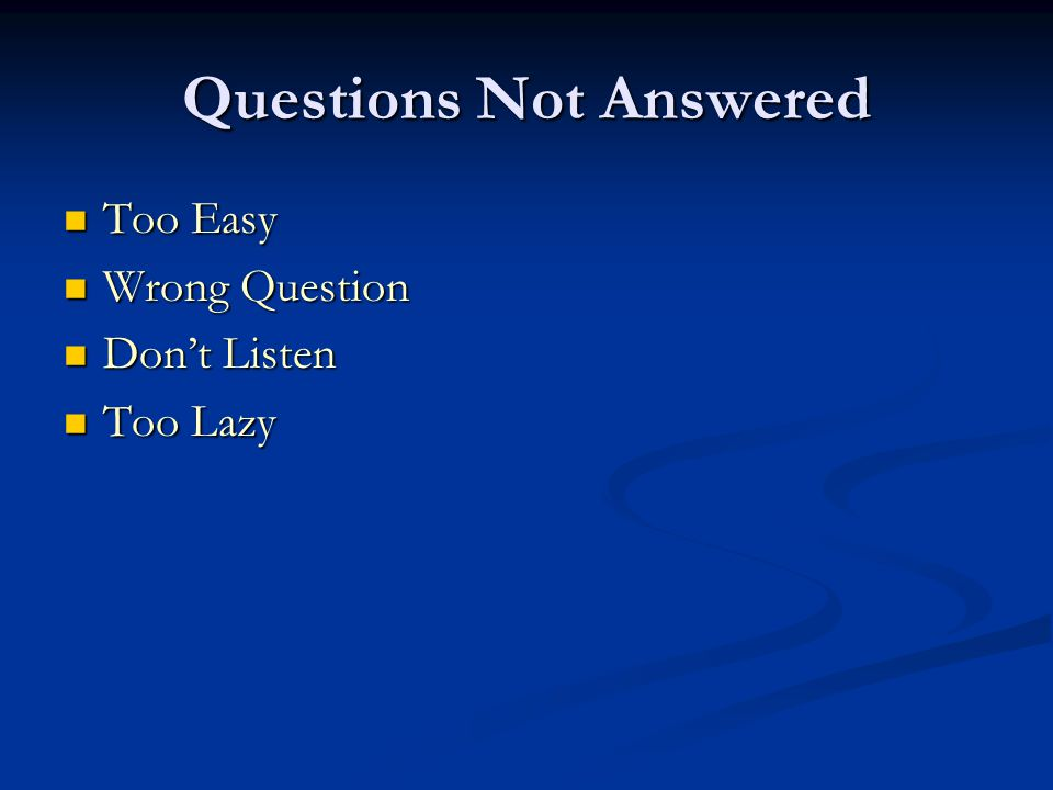 Questions Not Answered Too Easy Too Easy Wrong Question Wrong Question Don't Listen Don't Listen Too Lazy Too Lazy