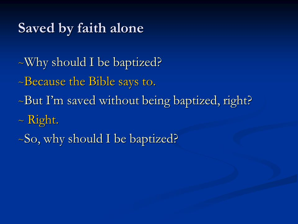 Saved by faith alone ~ Why should I be baptized.~ Because the Bible says to.