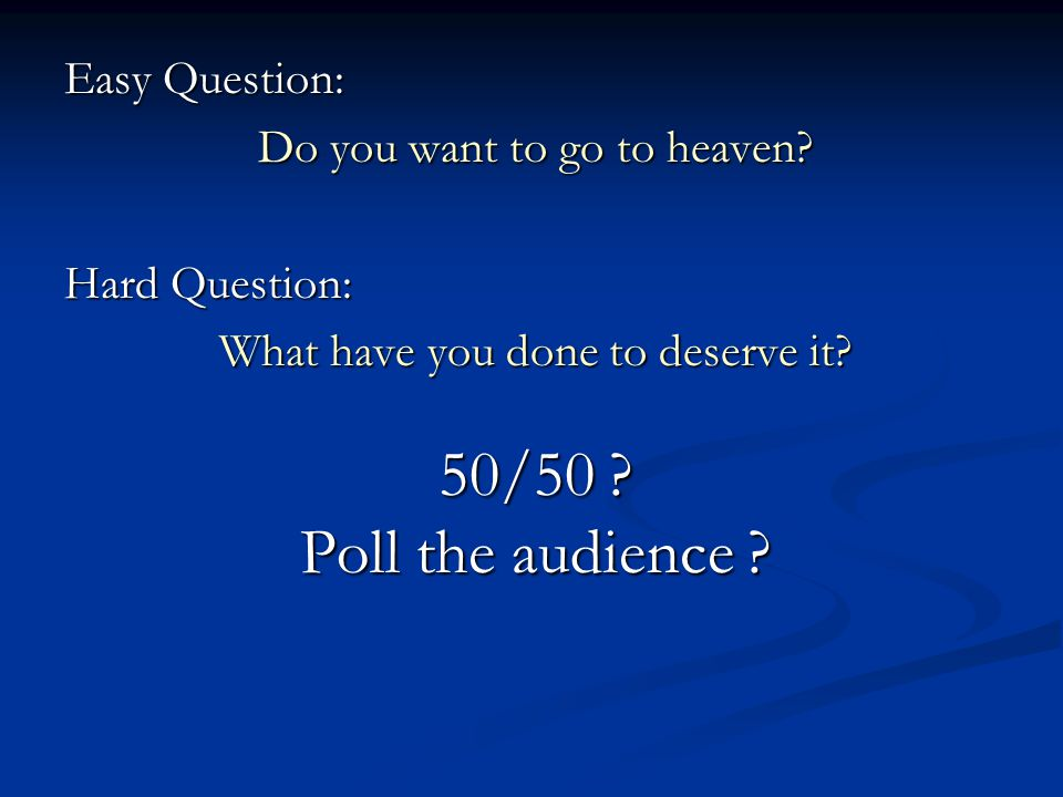 Easy Question: Do you want to go to heaven.Hard Question: What have you done to deserve it.