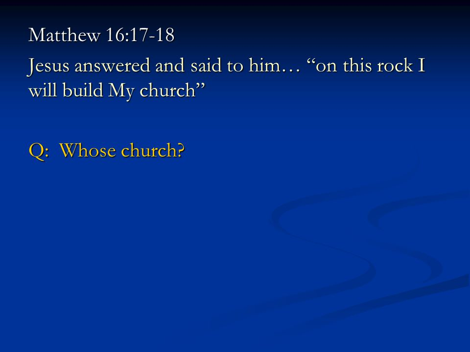 Matthew 16:17-18 Jesus answered and said to him… on this rock I will build My church Q: Whose church?