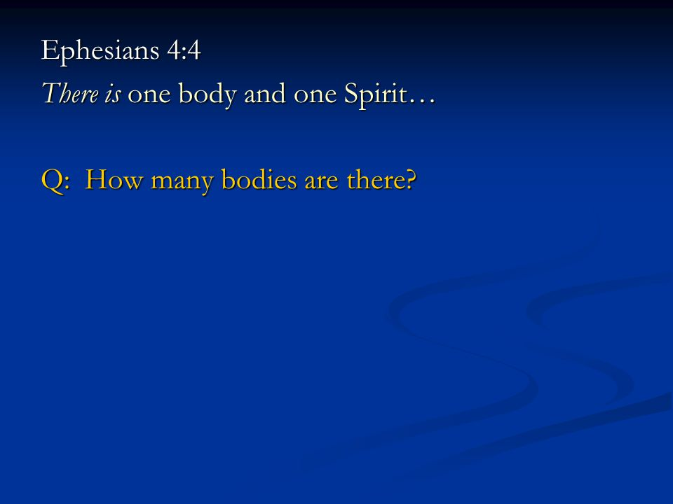 Ephesians 4:4 There is one body and one Spirit… Q: How many bodies are there?