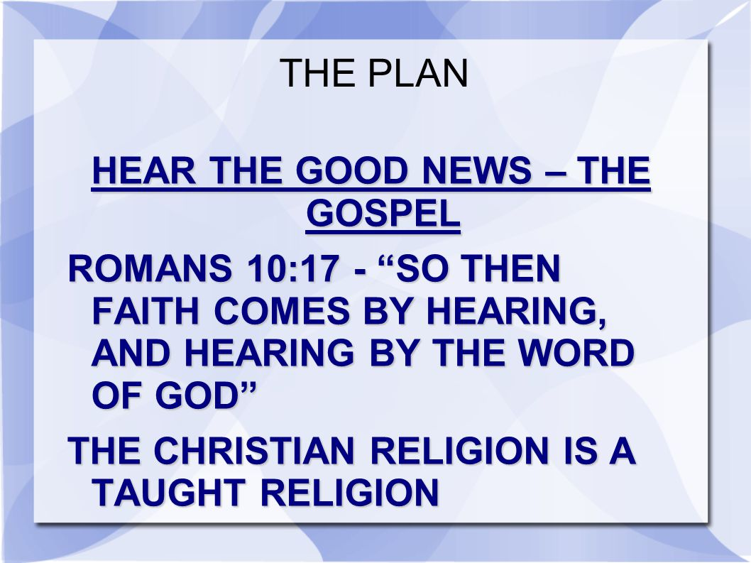 THE PLAN HEAR THE GOOD NEWS – THE GOSPEL ROMANS 10:17 - SO THEN FAITH COMES BY HEARING, AND HEARING BY THE WORD OF GOD THE CHRISTIAN RELIGION IS A TAUGHT RELIGION