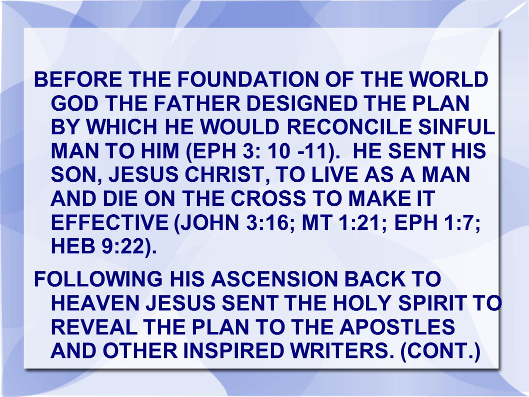 BEFORE THE FOUNDATION OF THE WORLD GOD THE FATHER DESIGNED THE PLAN BY WHICH HE WOULD RECONCILE SINFUL MAN TO HIM (EPH 3: 10 -11).