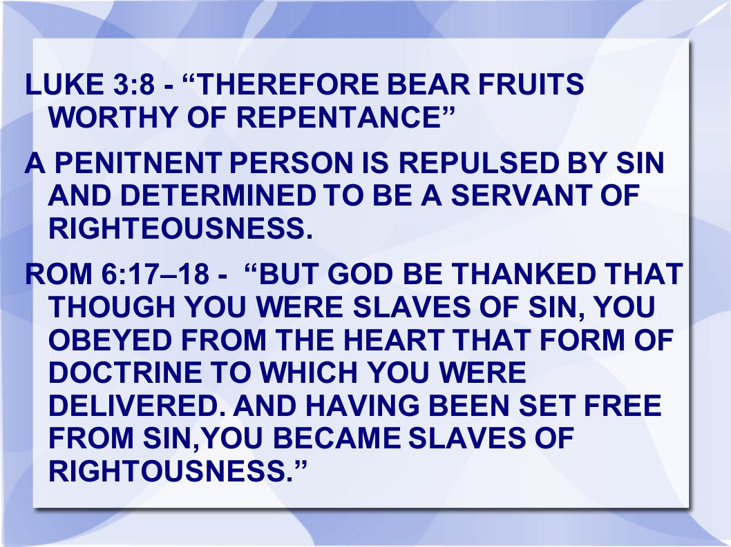 LUKE 3:8 - THEREFORE BEAR FRUITS WORTHY OF REPENTANCE A PENITNENT PERSON IS REPULSED BY SIN AND DETERMINED TO BE A SERVANT OF RIGHTEOUSNESS.