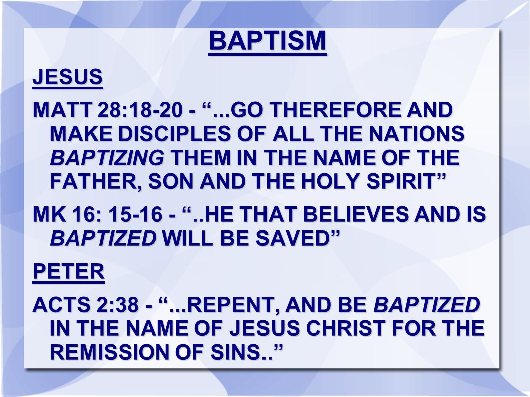 BAPTISMJESUS MATT 28:18-20 - ...GO THEREFORE AND MAKE DISCIPLES OF ALL THE NATIONS BAPTIZING THEM IN THE NAME OF THE FATHER, SON AND THE HOLY SPIRIT MK 16: 15-16 - ..HE THAT BELIEVES AND IS BAPTIZED WILL BE SAVED PETER ACTS 2:38 - ...REPENT, AND BE BAPTIZED IN THE NAME OF JESUS CHRIST FOR THE REMISSION OF SINS..