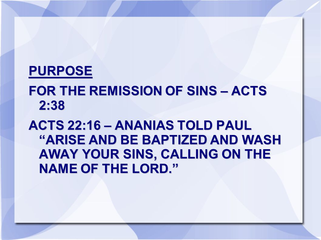 PURPOSE FOR THE REMISSION OF SINS – ACTS 2:38 ACTS 22:16 – ANANIAS TOLD PAUL ARISE AND BE BAPTIZED AND WASH AWAY YOUR SINS, CALLING ON THE NAME OF THE LORD.