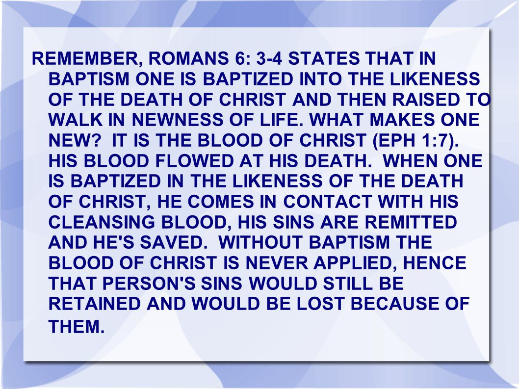 REMEMBER, ROMANS 6: 3-4 STATES THAT IN BAPTISM ONE IS BAPTIZED INTO THE LIKENESS OF THE DEATH OF CHRIST AND THEN RAISED TO WALK IN NEWNESS OF LIFE.
