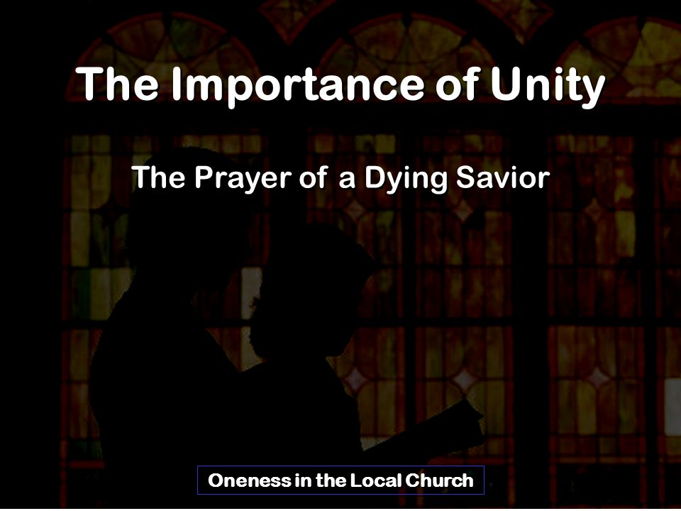 The Importance of Unity The Prayer of a Dying Savior Oneness in the Local Church