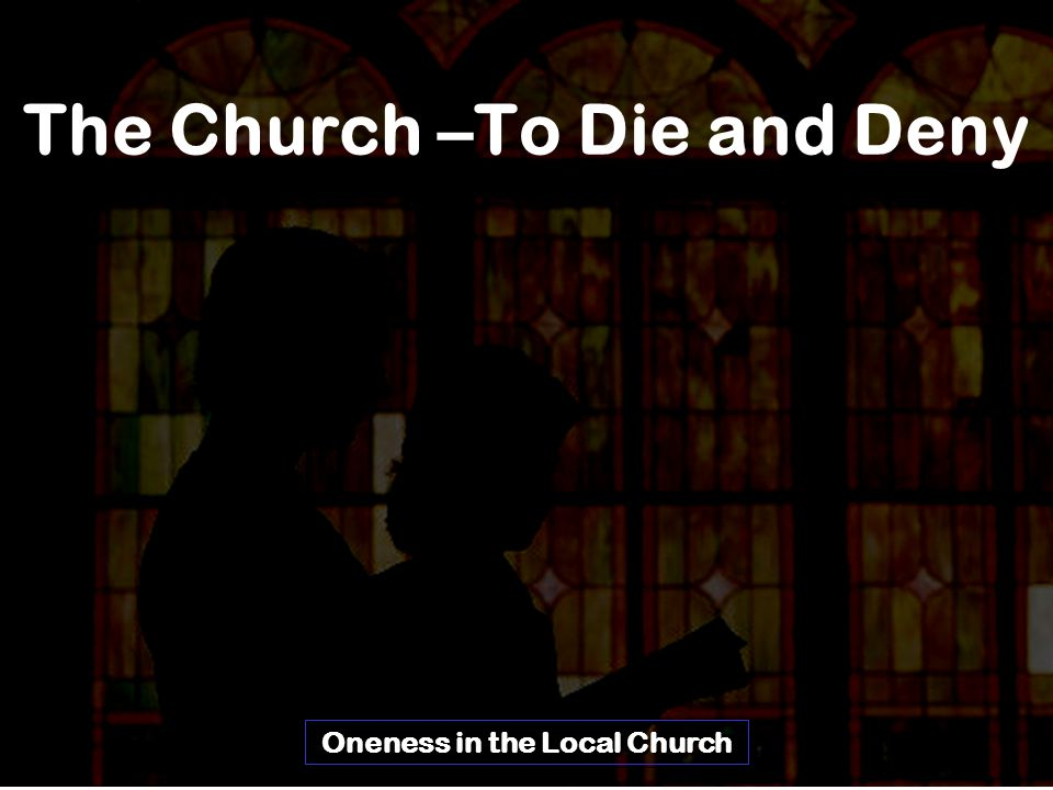 The Church –To Die and Deny Oneness in the Local Church