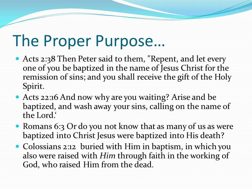 The Proper Purpose… Acts 2:38 Then Peter said to them, Repent, and let every one of you be baptized in the name of Jesus Christ for the remission of sins; and you shall receive the gift of the Holy Spirit.