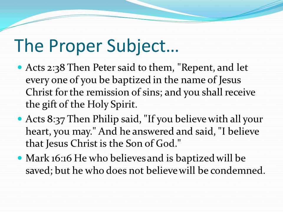 The Proper Subject… Acts 2:38 Then Peter said to them, Repent, and let every one of you be baptized in the name of Jesus Christ for the remission of sins; and you shall receive the gift of the Holy Spirit.