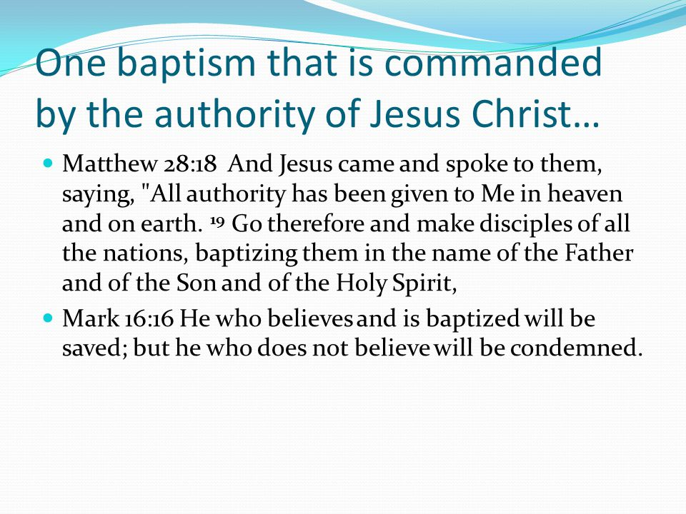 One baptism that is commanded by the authority of Jesus Christ… Matthew 28:18 And Jesus came and spoke to them, saying, All authority has been given to Me in heaven and on earth.