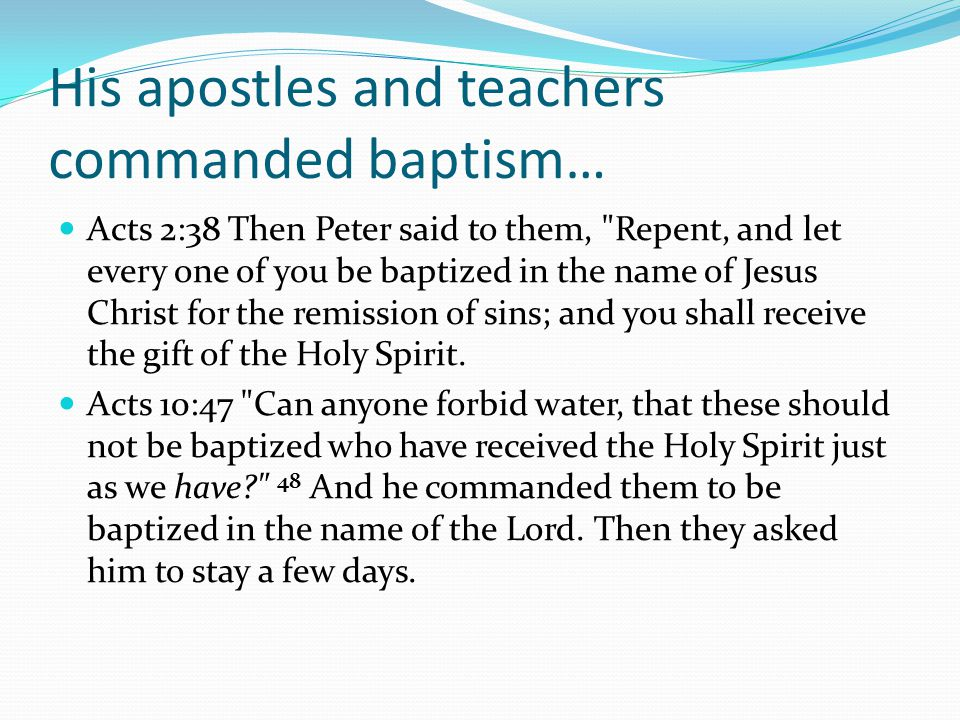 His apostles and teachers commanded baptism… Acts 2:38 Then Peter said to them, Repent, and let every one of you be baptized in the name of Jesus Christ for the remission of sins; and you shall receive the gift of the Holy Spirit.