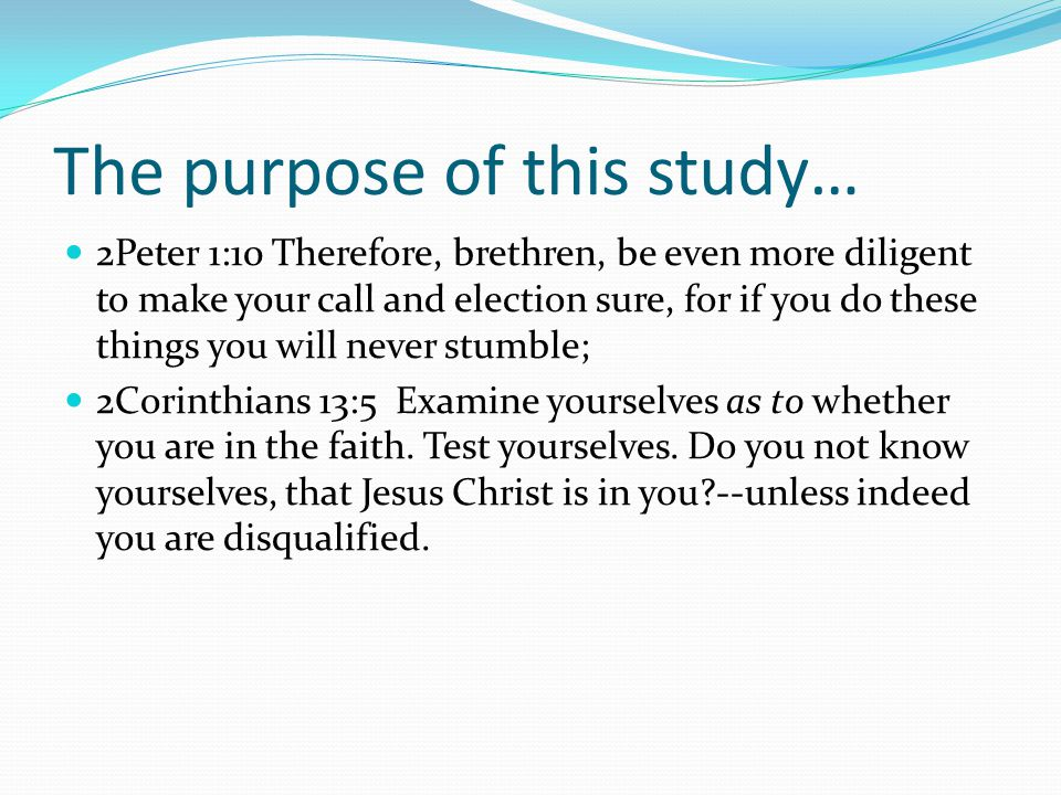 The purpose of this study… 2Peter 1:10 Therefore, brethren, be even more diligent to make your call and election sure, for if you do these things you will never stumble; 2Corinthians 13:5 Examine yourselves as to whether you are in the faith.