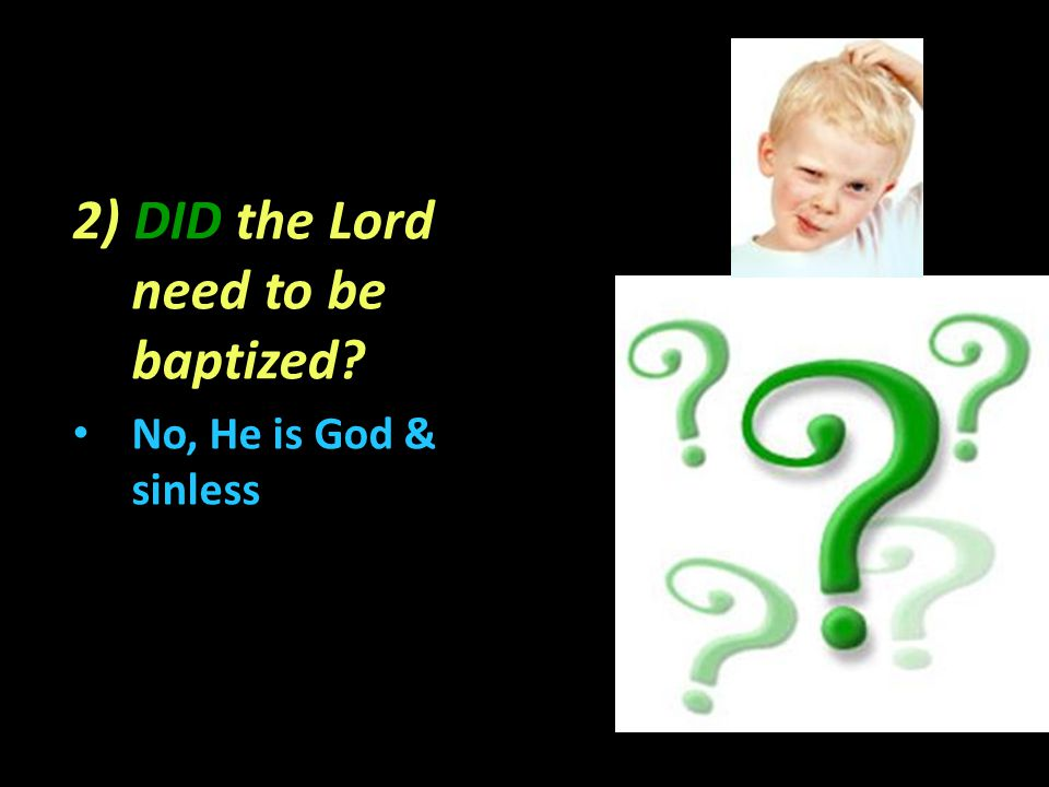 2) DID the Lord need to be baptized No, No, He is God & sinless